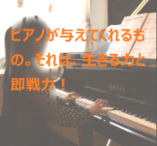 ピアノが与えてくれるもの。それは、生きる力と即戦力!